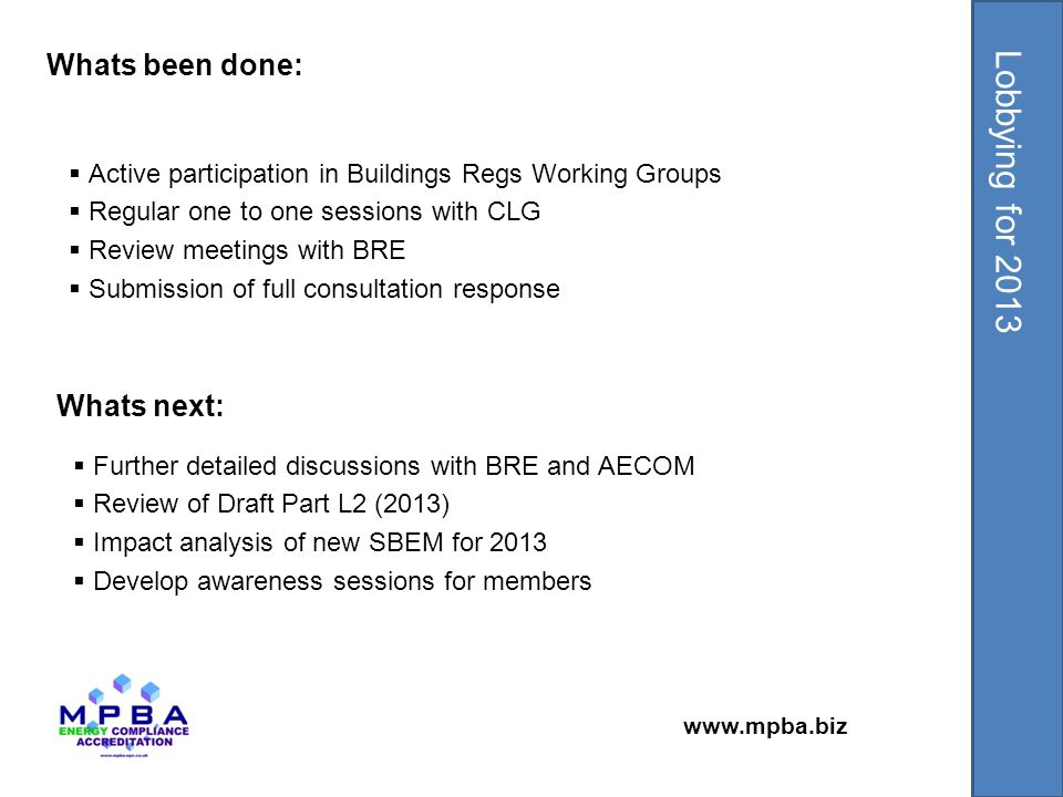 www.mpba.biz  Active participation in Buildings Regs Working Groups  Regular one to one sessions with CLG  Review meetings with BRE  Submission of full consultation response Whats been done: Lobbying for 2013 Whats next:  Further detailed discussions with BRE and AECOM  Review of Draft Part L2 (2013)  Impact analysis of new SBEM for 2013  Develop awareness sessions for members