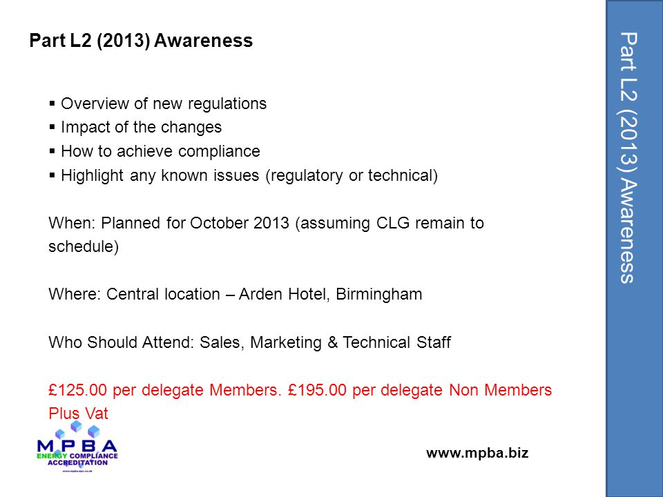 www.mpba.biz  Overview of new regulations  Impact of the changes  How to achieve compliance  Highlight any known issues (regulatory or technical) When: Planned for October 2013 (assuming CLG remain to schedule) Where: Central location – Arden Hotel, Birmingham Who Should Attend: Sales, Marketing & Technical Staff £125.00 per delegate Members.