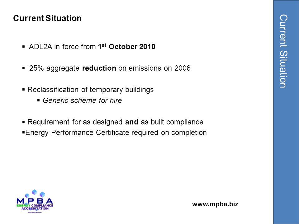 www.mpba.biz  ADL2A in force from 1 st October 2010  25% aggregate reduction on emissions on 2006  Reclassification of temporary buildings  Generic scheme for hire  Requirement for as designed and as built compliance  Energy Performance Certificate required on completion Current Situation
