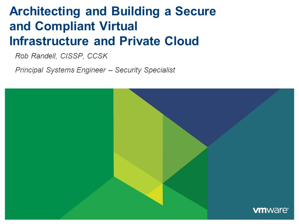 Architecting and Building a Secure and Compliant Virtual Infrastructure and Private Cloud Rob Randell, CISSP, CCSK Principal Systems Engineer – Security Specialist