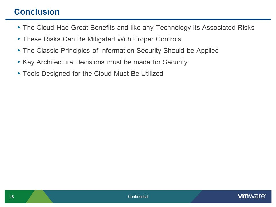 18 Confidential Conclusion The Cloud Had Great Benefits and like any Technology its Associated Risks These Risks Can Be Mitigated With Proper Controls The Classic Principles of Information Security Should be Applied Key Architecture Decisions must be made for Security Tools Designed for the Cloud Must Be Utilized