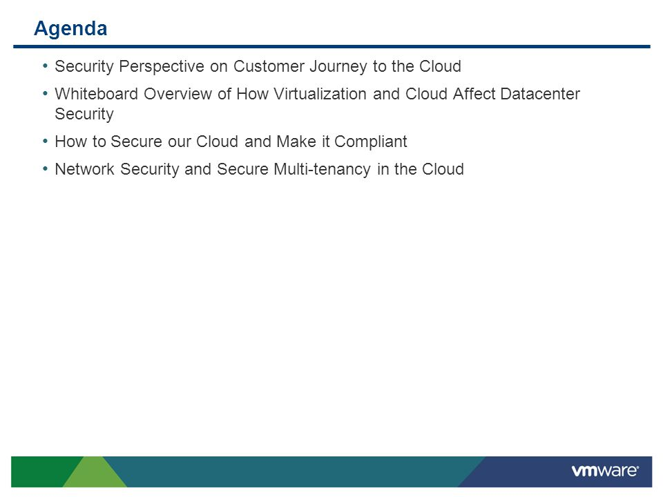Agenda Security Perspective on Customer Journey to the Cloud Whiteboard Overview of How Virtualization and Cloud Affect Datacenter Security How to Secure our Cloud and Make it Compliant Network Security and Secure Multi-tenancy in the Cloud