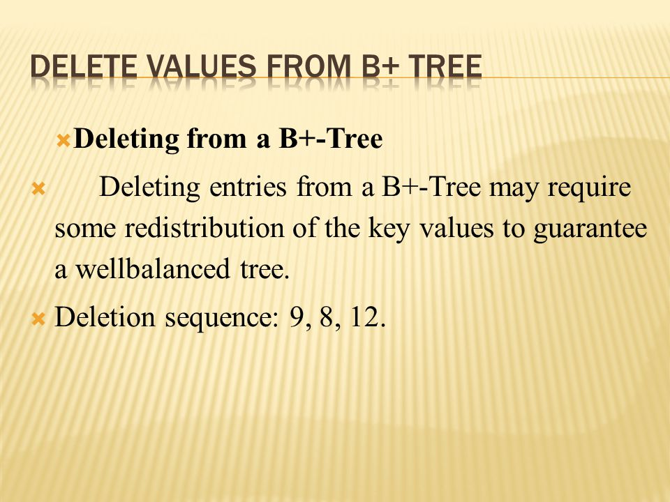  Deleting from a B+-Tree  Deleting entries from a B+-Tree may require some redistribution of the key values to guarantee a wellbalanced tree.