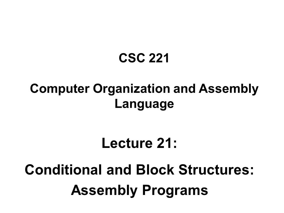 CSC 221 Computer Organization and Assembly Language Lecture 21: Conditional and Block Structures: Assembly Programs
