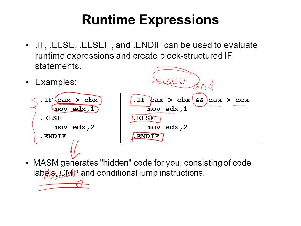 Runtime Expressions.IF eax > ebx mov edx,1.ELSE mov edx,2.ENDIF.IF,.ELSE,.ELSEIF, and.ENDIF can be used to evaluate runtime expressions and create block-structured IF statements.
