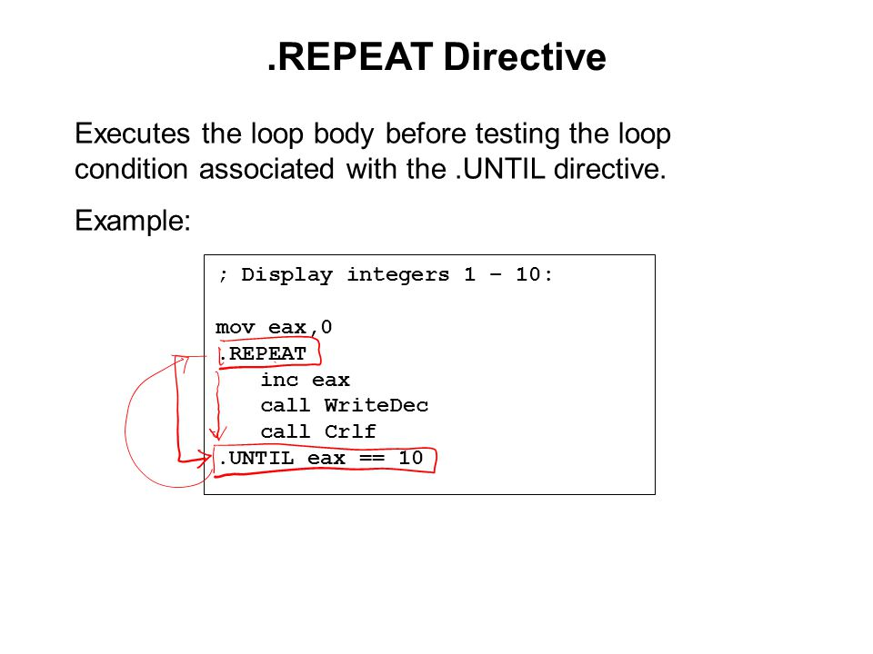 .REPEAT Directive ; Display integers 1 – 10: mov eax,0.REPEAT inc eax call WriteDec call Crlf.UNTIL eax == 10 Executes the loop body before testing the loop condition associated with the.UNTIL directive.