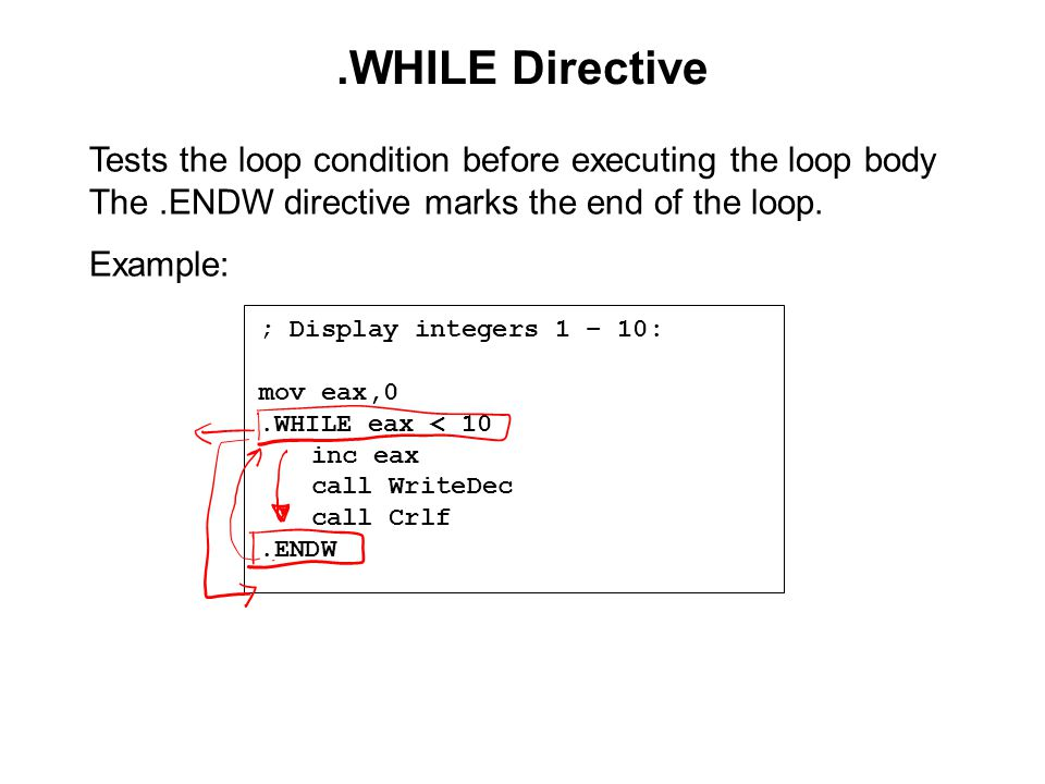 .WHILE Directive ; Display integers 1 – 10: mov eax,0.WHILE eax < 10 inc eax call WriteDec call Crlf.ENDW Tests the loop condition before executing the loop body The.ENDW directive marks the end of the loop.