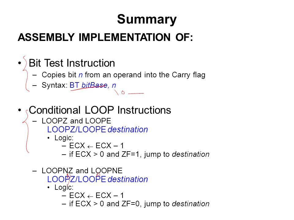 Summary ASSEMBLY IMPLEMENTATION OF: Bit Test Instruction –Copies bit n from an operand into the Carry flag –Syntax: BT bitBase, n Conditional LOOP Instructions –LOOPZ and LOOPE LOOPZ/LOOPE destination Logic: –ECX  ECX – 1 –if ECX > 0 and ZF=1, jump to destination –LOOPNZ and LOOPNE LOOPZ/LOOPE destination Logic: –ECX  ECX – 1 –if ECX > 0 and ZF=0, jump to destination