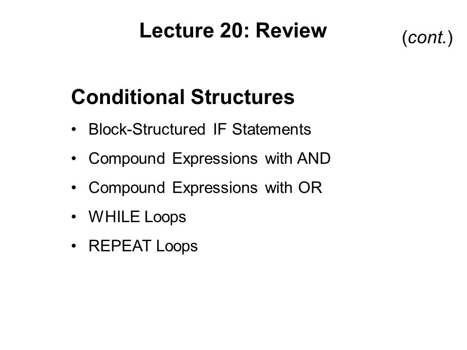 Lecture 20: Review Conditional Structures Block-Structured IF Statements Compound Expressions with AND Compound Expressions with OR WHILE Loops REPEAT Loops (cont.)