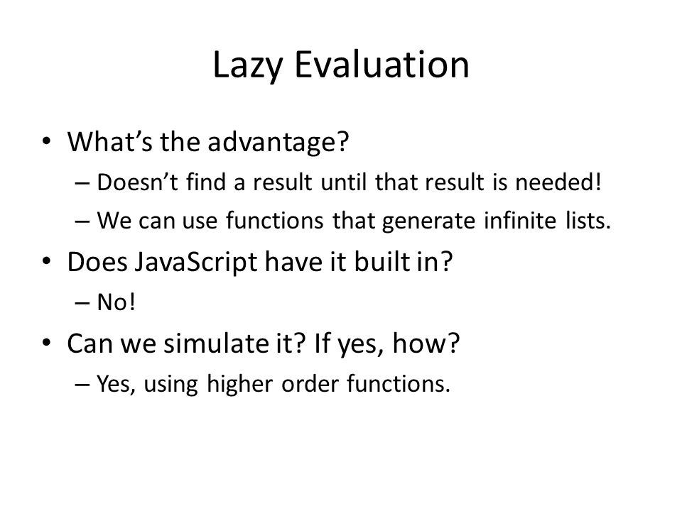 Lazy Evaluation What's the advantage. – Doesn't find a result until that result is needed.