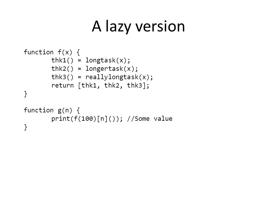 A lazy version function f(x) { thk1() = longtask(x); thk2() = longertask(x); thk3() = reallylongtask(x); return [thk1, thk2, thk3]; } function g(n) { print(f(100)[n]()); //Some value }