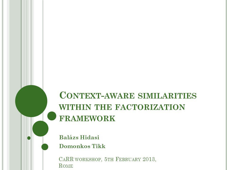 C ONTEXT - AWARE SIMILARITIES WITHIN THE FACTORIZATION FRAMEWORK Balázs Hidasi Domonkos Tikk C A RR WORKSHOP, 5 TH F EBRUARY 2013, R OME