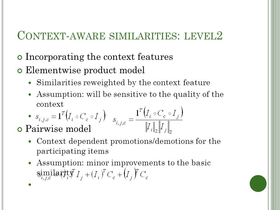 C ONTEXT - AWARE SIMILARITIES : LEVEL 2 Incorporating the context features Elementwise product model Similarities reweighted by the context feature Assumption: will be sensitive to the quality of the context Pairwise model Context dependent promotions/demotions for the participating items Assumption: minor improvements to the basic similarity