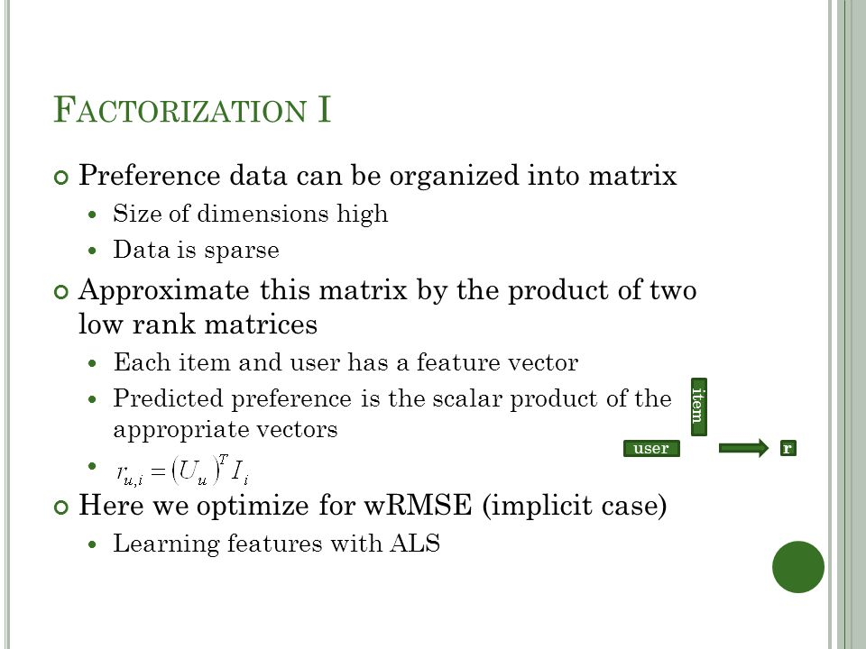 F ACTORIZATION I Preference data can be organized into matrix Size of dimensions high Data is sparse Approximate this matrix by the product of two low rank matrices Each item and user has a feature vector Predicted preference is the scalar product of the appropriate vectors Here we optimize for wRMSE (implicit case) Learning features with ALS r item user