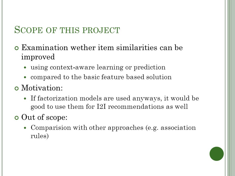 S COPE OF THIS PROJECT Examination wether item similarities can be improved using context-aware learning or prediction compared to the basic feature based solution Motivation: If factorization models are used anyways, it would be good to use them for I2I recommendations as well Out of scope: Comparision with other approaches (e.g.