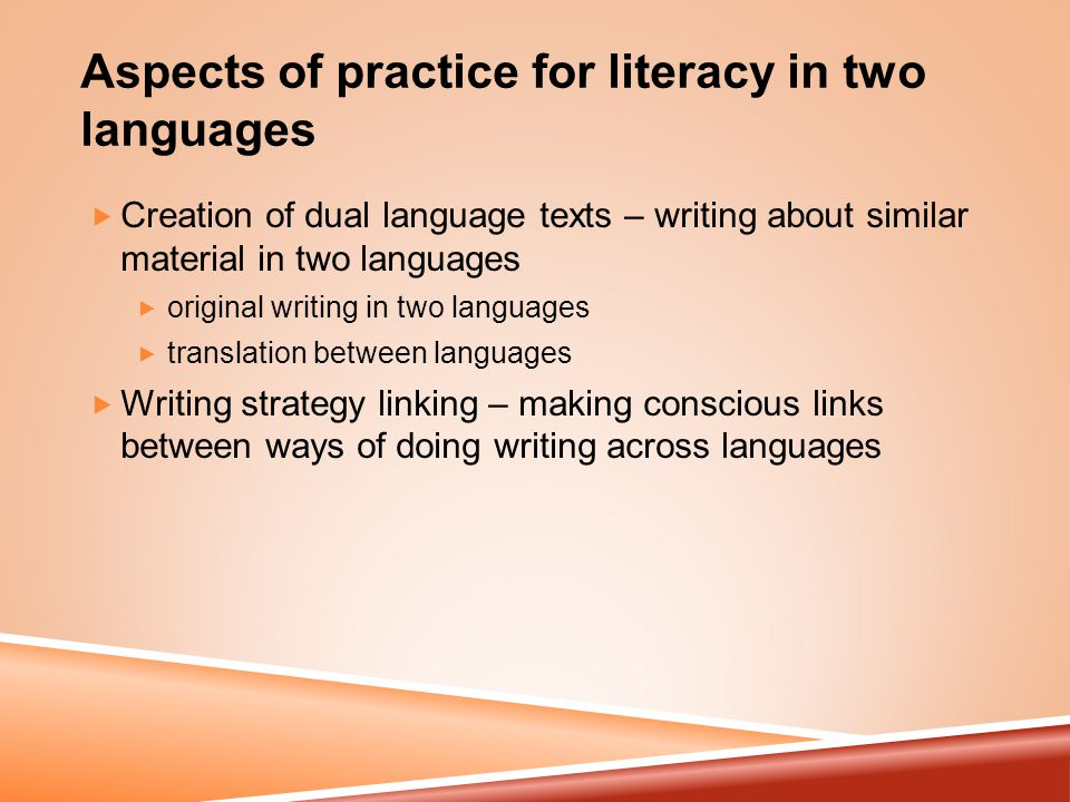 Aspects of practice for literacy in two languages  Creation of dual language texts – writing about similar material in two languages  original writing in two languages  translation between languages  Writing strategy linking – making conscious links between ways of doing writing across languages