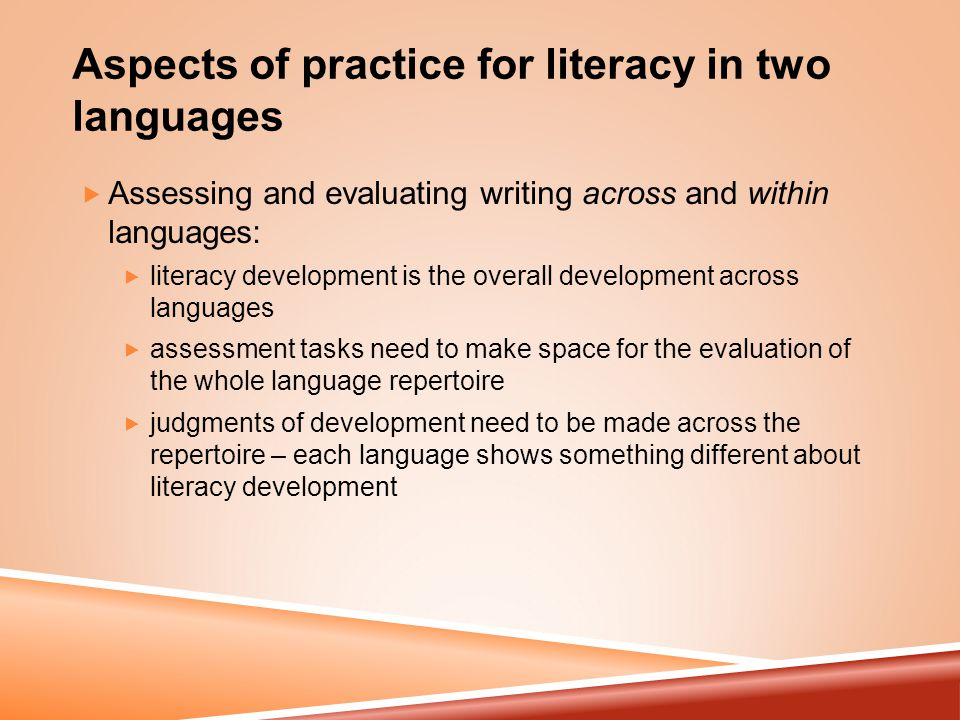 Aspects of practice for literacy in two languages  Assessing and evaluating writing across and within languages:  literacy development is the overall development across languages  assessment tasks need to make space for the evaluation of the whole language repertoire  judgments of development need to be made across the repertoire – each language shows something different about literacy development