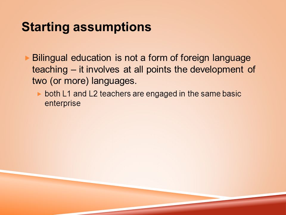 Starting assumptions  Bilingual education is not a form of foreign language teaching – it involves at all points the development of two (or more) languages.