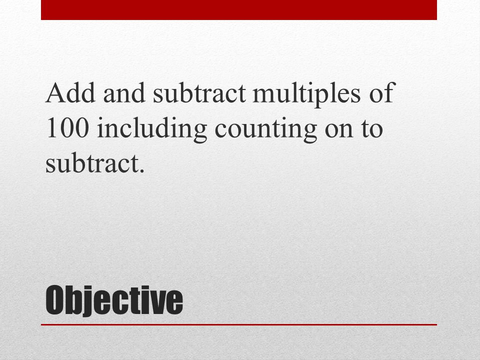 Objective Add and subtract multiples of 100 including counting on to subtract.