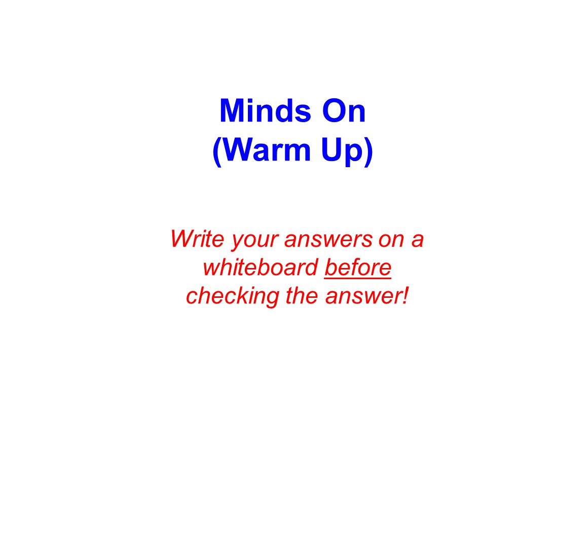 Minds On (Warm Up) Write your answers on a whiteboard before checking the answer!