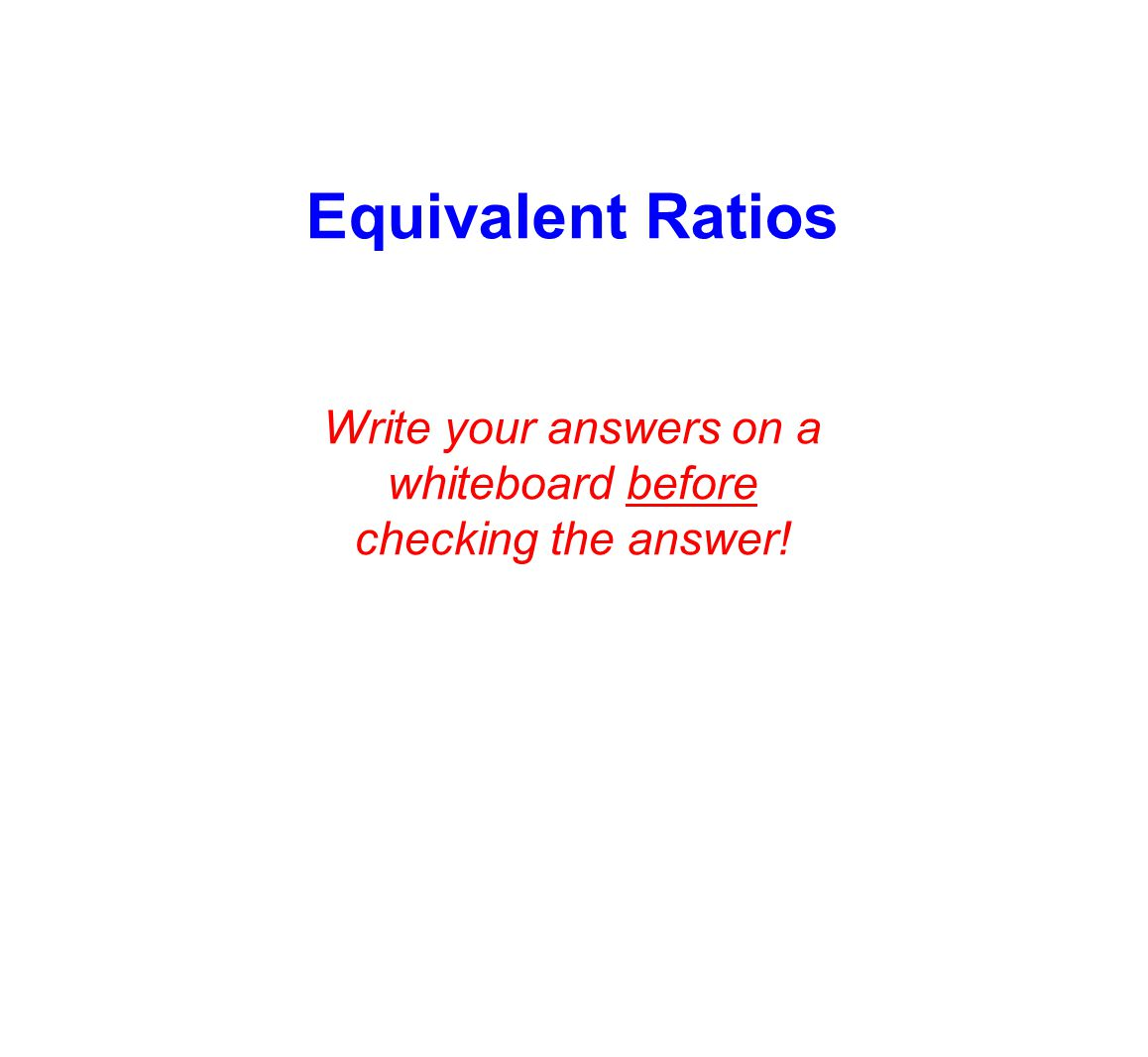 Equivalent Ratios Write your answers on a whiteboard before checking the answer!