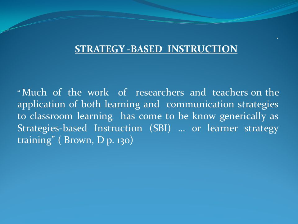 STRATEGY -BASED INSTRUCTION Much of the work of researchers and teachers on the application of both learning and communication strategies to classroom learning has come to be know generically as Strategies-based Instruction (SBI) … or learner strategy training ( Brown, D p.