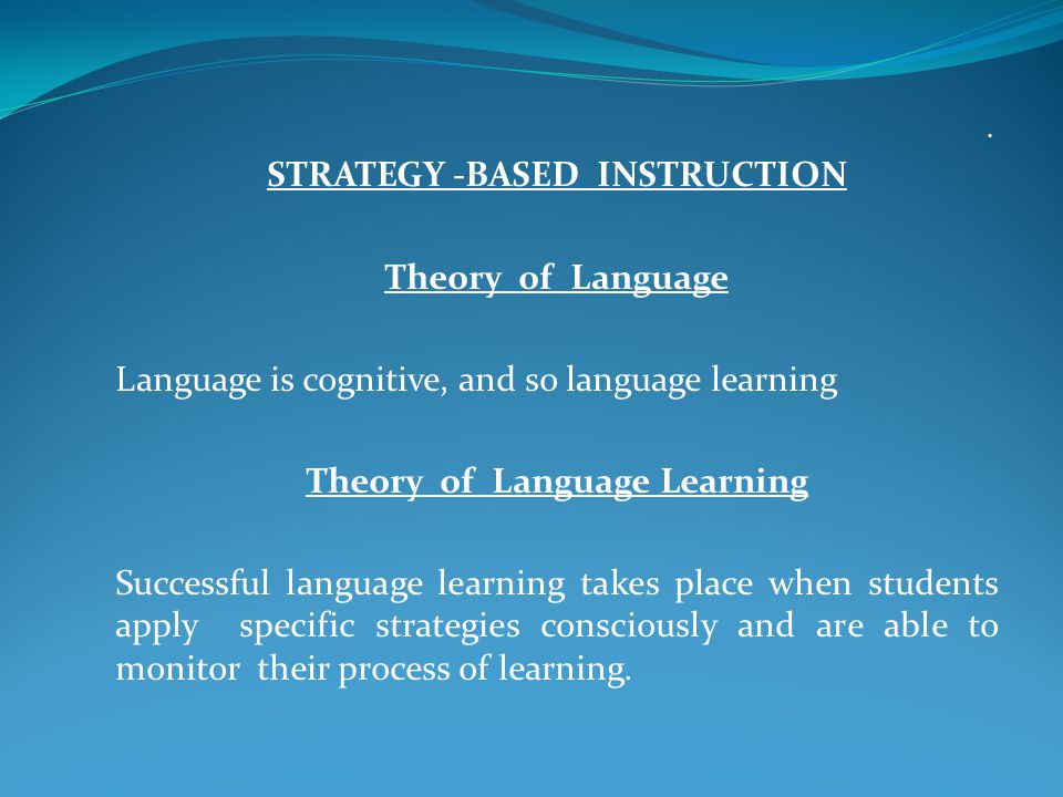 . STRATEGY -BASED INSTRUCTION Theory of Language Language is cognitive, and so language learning Theory of Language Learning Successful language learning takes place when students apply specific strategies consciously and are able to monitor their process of learning.