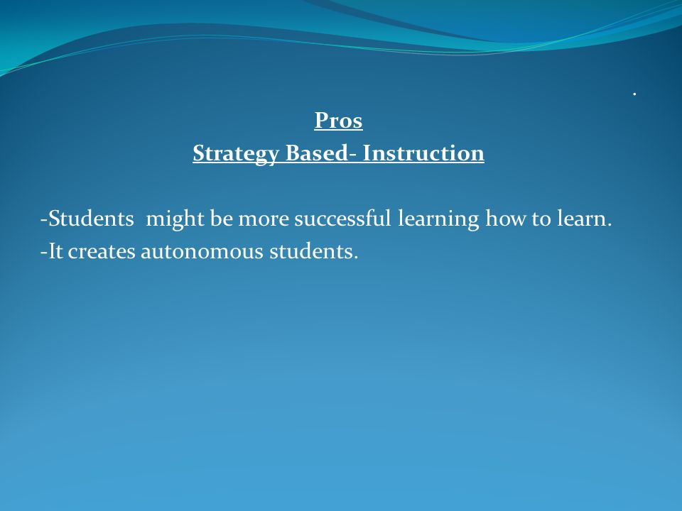 Pros Strategy Based- Instruction -Students might be more successful learning how to learn.