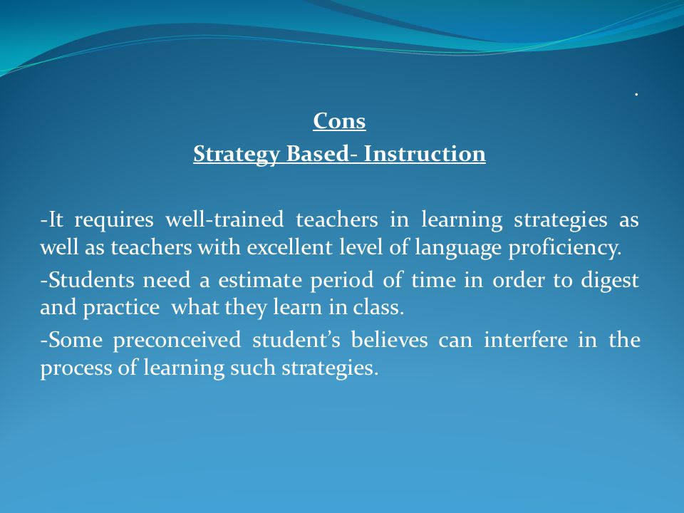 Cons Strategy Based- Instruction -It requires well-trained teachers in learning strategies as well as teachers with excellent level of language proficiency.