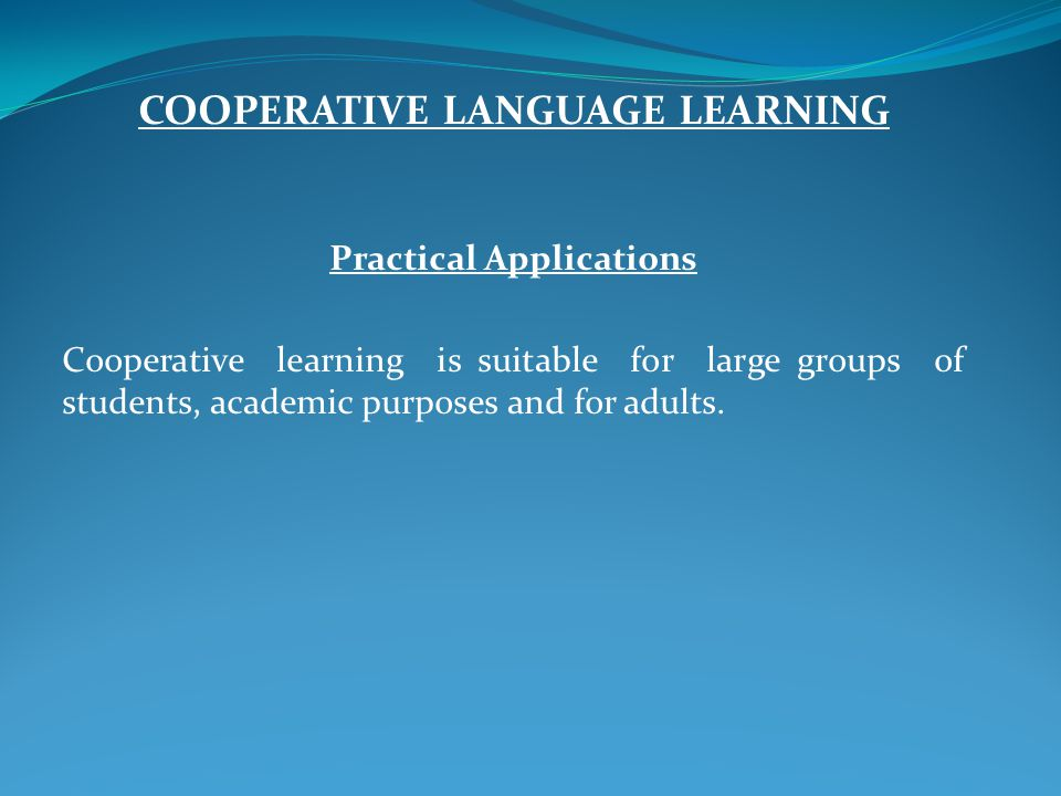 COOPERATIVE LANGUAGE LEARNING Practical Applications Cooperative learning is suitable for large groups of students, academic purposes and for adults.