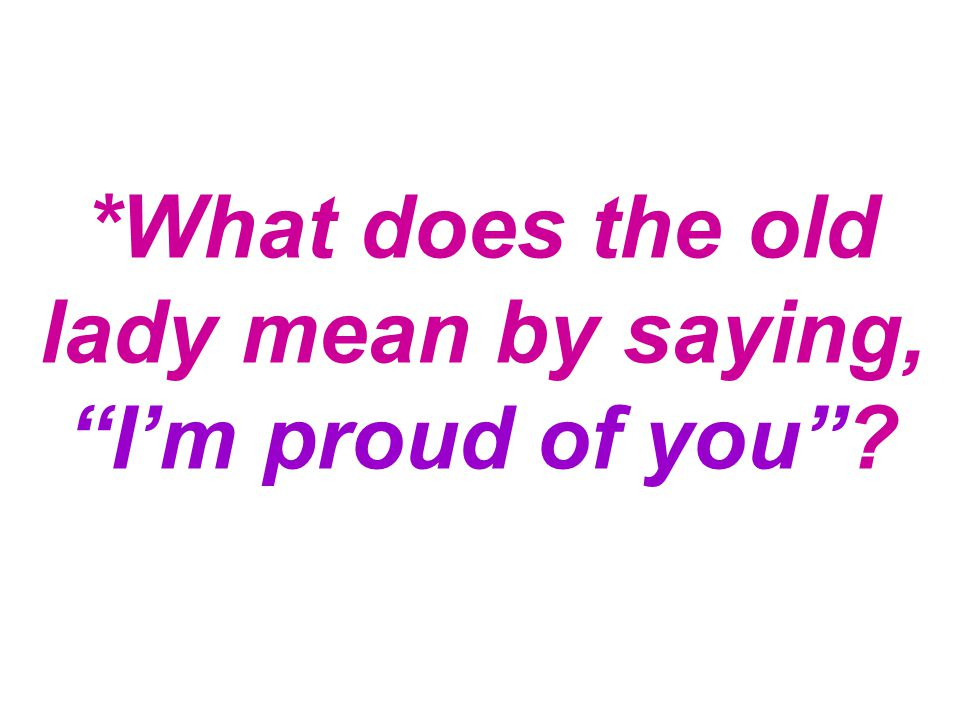 *What does the old lady mean by saying, I'm proud of you