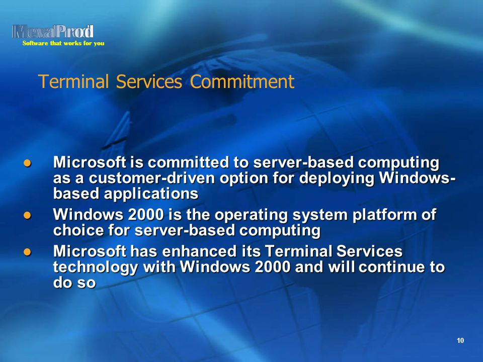 Software that works for you 10 Terminal Services Commitment Microsoft is committed to server-based computing as a customer-driven option for deploying Windows- based applications Microsoft is committed to server-based computing as a customer-driven option for deploying Windows- based applications Windows 2000 is the operating system platform of choice for server-based computing Windows 2000 is the operating system platform of choice for server-based computing Microsoft has enhanced its Terminal Services technology with Windows 2000 and will continue to do so Microsoft has enhanced its Terminal Services technology with Windows 2000 and will continue to do so