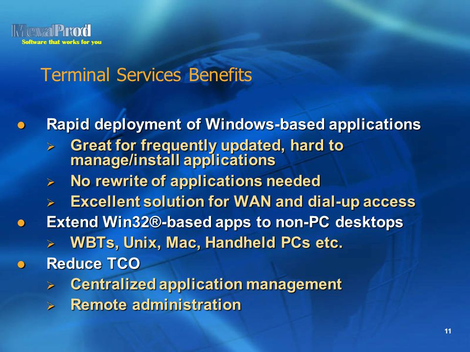 Software that works for you 11 Terminal Services Benefits Rapid deployment of Windows-based applications Rapid deployment of Windows-based applications  Great for frequently updated, hard to manage/install applications  No rewrite of applications needed  Excellent solution for WAN and dial-up access Extend Win32®-based apps to non-PC desktops Extend Win32®-based apps to non-PC desktops  WBTs, Unix, Mac, Handheld PCs etc.