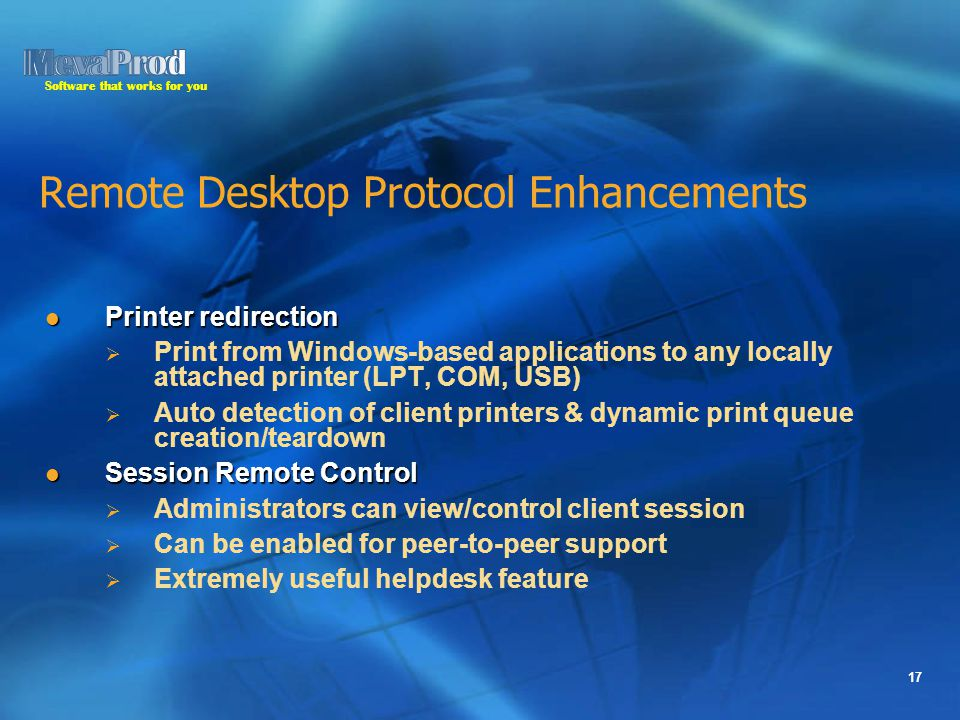 Software that works for you 17 Remote Desktop Protocol Enhancements Printer redirection Printer redirection   Print from Windows-based applications to any locally attached printer (LPT, COM, USB)   Auto detection of client printers & dynamic print queue creation/teardown Session Remote Control Session Remote Control   Administrators can view/control client session   Can be enabled for peer-to-peer support   Extremely useful helpdesk feature