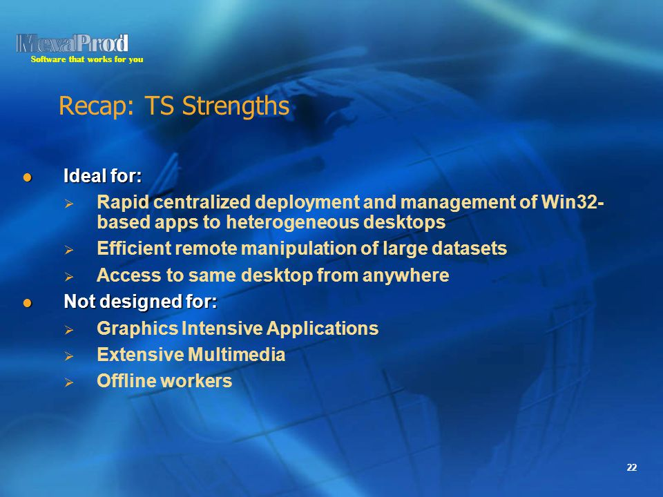 Software that works for you 22 Recap: TS Strengths Ideal for: Ideal for:   Rapid centralized deployment and management of Win32- based apps to heterogeneous desktops   Efficient remote manipulation of large datasets   Access to same desktop from anywhere Not designed for: Not designed for:   Graphics Intensive Applications   Extensive Multimedia   Offline workers