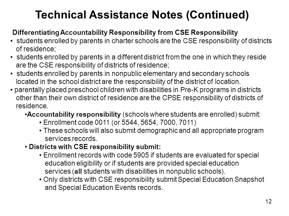 12 Differentiating Accountability Responsibility from CSE Responsibility students enrolled by parents in charter schools are the CSE responsibility of districts of residence; students enrolled by parents in a different district from the one in which they reside are the CSE responsibility of districts of residence; students enrolled by parents in nonpublic elementary and secondary schools located in the school district are the responsibility of the district of location.
