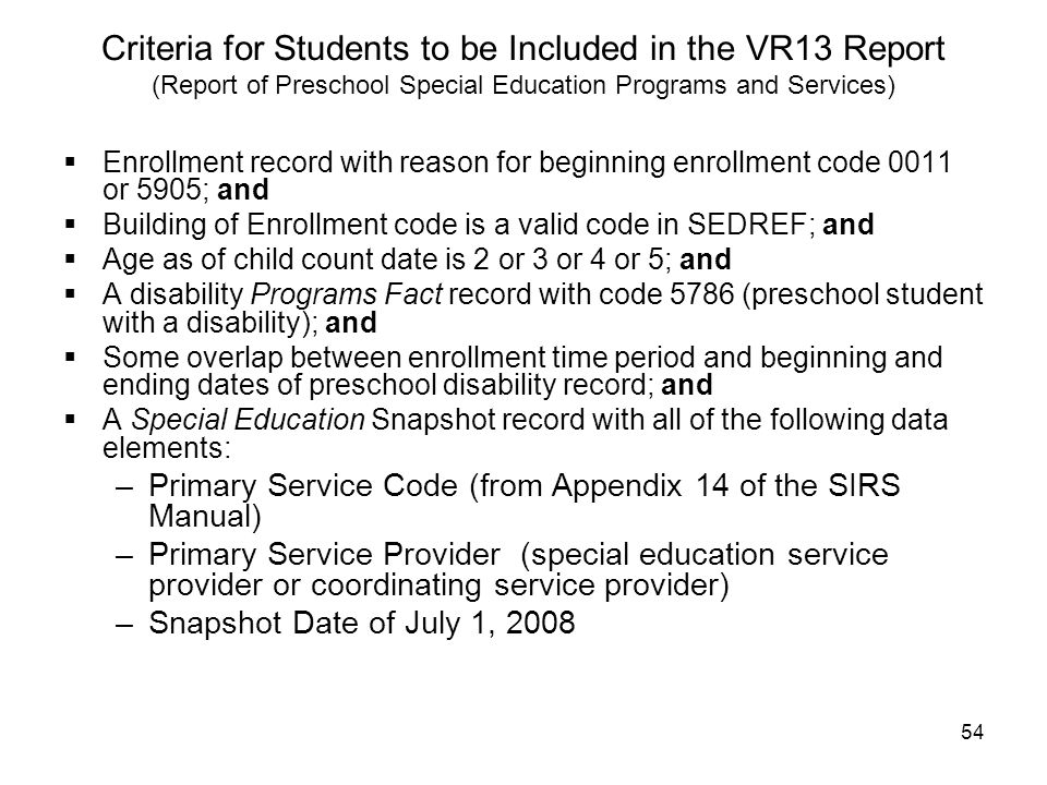 54 Criteria for Students to be Included in the VR13 Report (Report of Preschool Special Education Programs and Services)  Enrollment record with reason for beginning enrollment code 0011 or 5905; and  Building of Enrollment code is a valid code in SEDREF; and  Age as of child count date is 2 or 3 or 4 or 5; and  A disability Programs Fact record with code 5786 (preschool student with a disability); and  Some overlap between enrollment time period and beginning and ending dates of preschool disability record; and  A Special Education Snapshot record with all of the following data elements: –Primary Service Code (from Appendix 14 of the SIRS Manual) –Primary Service Provider (special education service provider or coordinating service provider) –Snapshot Date of July 1, 2008