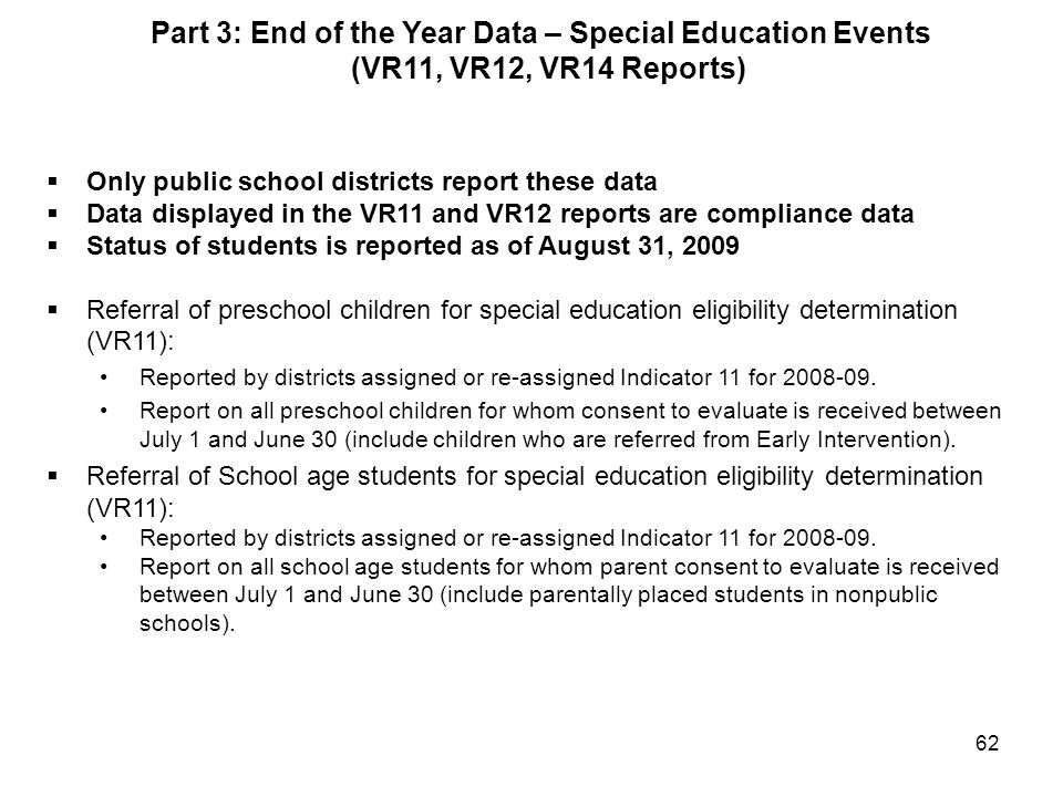 62  Only public school districts report these data  Data displayed in the VR11 and VR12 reports are compliance data  Status of students is reported as of August 31, 2009  Referral of preschool children for special education eligibility determination (VR11): Reported by districts assigned or re-assigned Indicator 11 for 2008-09.