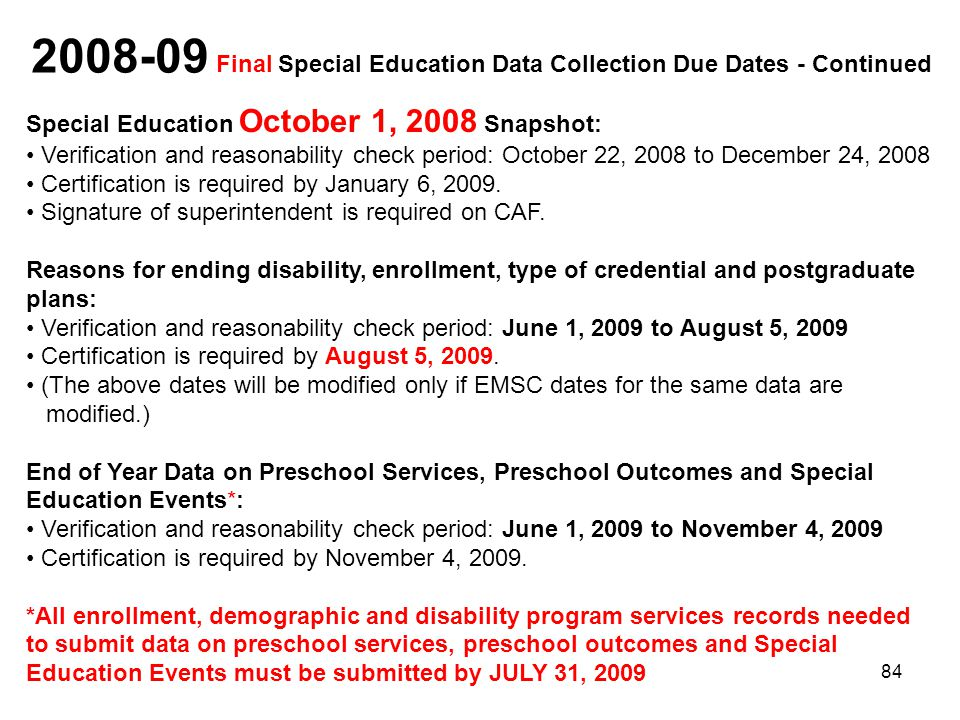 84 2008-09 Final Special Education Data Collection Due Dates - Continued Special Education October 1, 2008 Snapshot: Verification and reasonability check period: October 22, 2008 to December 24, 2008 Certification is required by January 6, 2009.