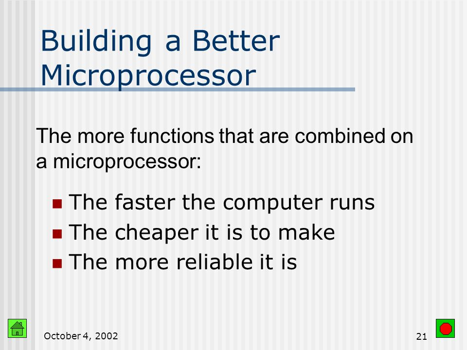 October 4, Building a Better Microprocessor Computers imprint circuitry onto microchips Cheaper Faster Perform functions of other hardware Math coprocessor is now part of microprocessor Multimedia instructions are now part of microprocessor