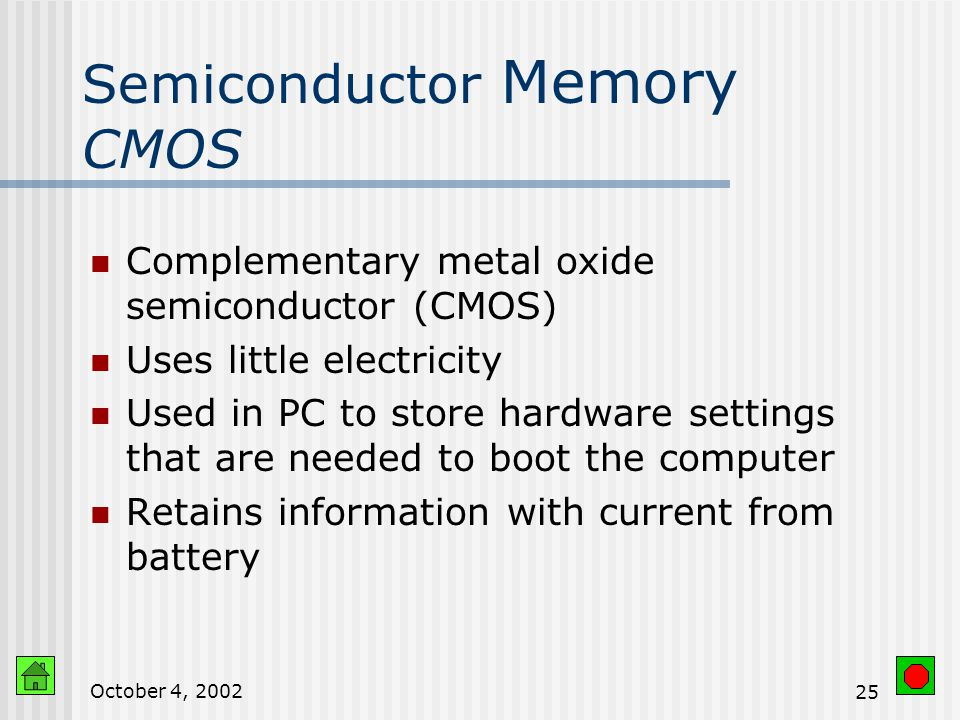 October 4, Semiconductor Memory Reliable Compact Low cost Low power usage Mass-produced economically Volatile Made up of tiny circuits, each able to represent '0' or '1' (bits)