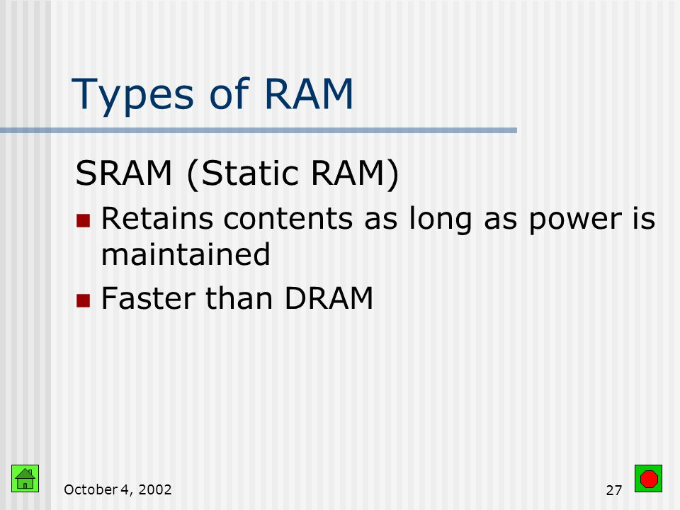 October 4, RAM Keeps the instructions and data for current program Data in memory can be accessed randomly Easy and speedy access Volatile Can be Erased Written over