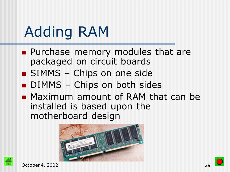 October 4, Types of RAM DRAM (Dynamic RAM) Must be constantly refreshed Used for most PC memory because of size and cost SDRAM (Synchronous DRAM) faster type of DRAM RDRAM (Rambus DRAM) Faster than SDRAM Expensive