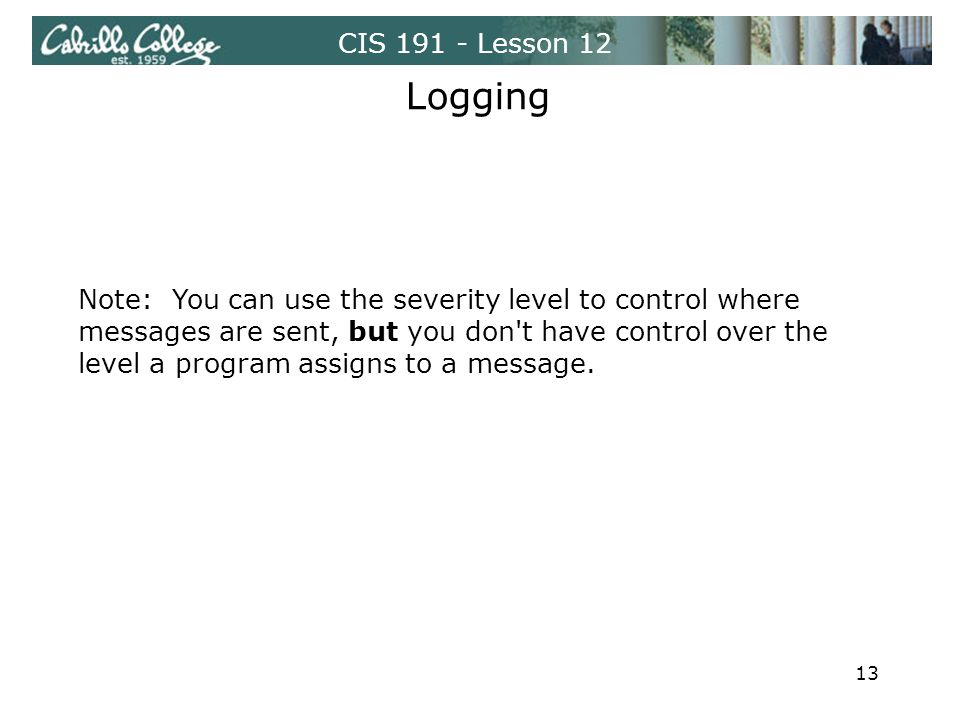 CIS 191 - Lesson 12 Logging Note: You can use the severity level to control where messages are sent, but you don t have control over the level a program assigns to a message.
