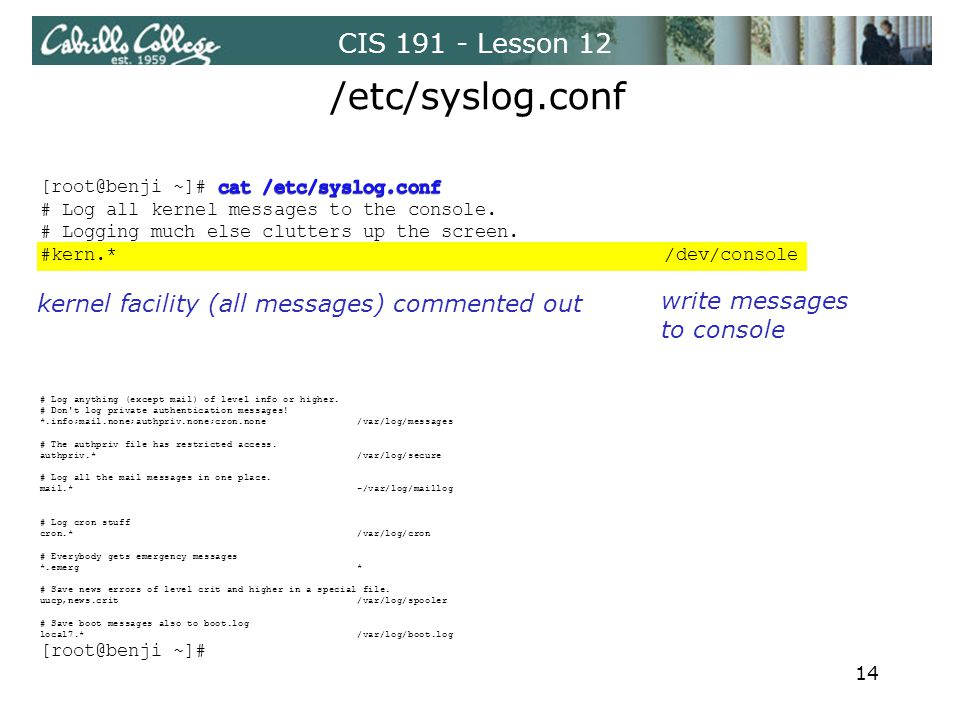 CIS 191 - Lesson 12 /etc/syslog.conf write messages to console kernel facility (all messages) commented out 14