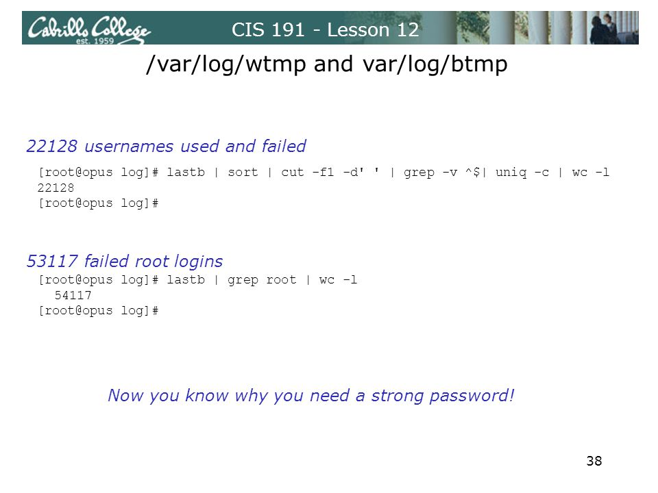 CIS 191 - Lesson 12 /var/log/wtmp and var/log/btmp [root@opus log]# lastb | sort | cut -f1 -d | grep -v ^$| uniq -c | wc -l 22128 [root@opus log]# [root@opus log]# lastb | grep root | wc -l 54117 [root@opus log]# 22128 usernames used and failed 53117 failed root logins Now you know why you need a strong password.