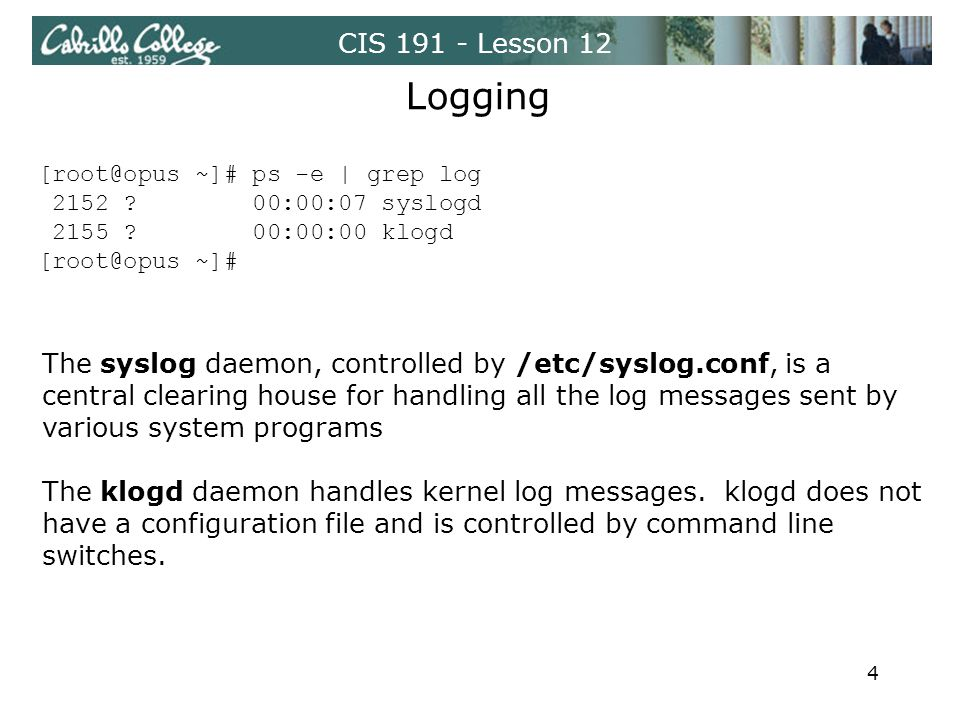 CIS 191 - Lesson 12 Logging The syslog daemon, controlled by /etc/syslog.conf, is a central clearing house for handling all the log messages sent by various system programs The klogd daemon handles kernel log messages.