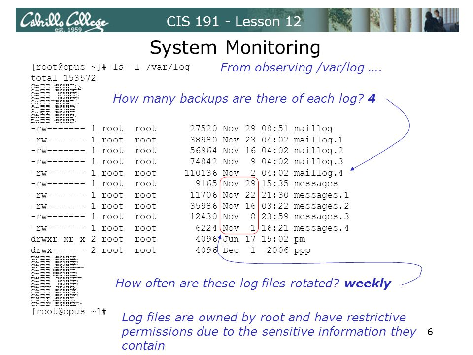 CIS 191 - Lesson 12 System Monitoring [root@opus ~]# ls -l /var/log total 153572 -rw-r----- 1 root root 3665 Nov 11 13:36 acpid -rw------- 1 root root 527440 Jun 16 15:47 anaconda.log -rw------- 1 root root 22282 Jun 16 15:47 anaconda.syslog -rw------- 1 root root 58040 Jun 16 15:47 anaconda.xlog drwxr-x--- 2 root root 4096 Nov 24 02:03 audit -rw------- 1 root root 0 Nov 23 04:02 boot.log -rw------- 1 root root 0 Nov 16 04:02 boot.log.1 -rw------- 1 root root 0 Nov 9 04:02 boot.log.2 -rw------- 1 root root 0 Nov 2 04:02 boot.log.3 -rw------- 1 root root 0 Oct 26 04:03 boot.log.4 -rw------- 1 root utmp 136987008 Nov 29 15:16 btmp drwxr-xr-x 2 root root 4096 Jun 28 2007 conman drwxr-xr-x 2 root root 4096 Jun 28 2007 conman.old -rw------- 1 root root 12817 Nov 29 16:01 cron -rw------- 1 root root 13860 Nov 23 04:02 cron.1 -rw------- 1 root root 13706 Nov 16 04:02 cron.2 -rw------- 1 root root 13843 Nov 9 04:02 cron.3 -rw------- 1 root root 14117 Nov 2 04:02 cron.4 drwxr-xr-x 2 lp sys 4096 Nov 27 04:02 cups -rw-r--r-- 1 root root 18903 Nov 11 13:35 dmesg -rw------- 1 root root 29256 Nov 11 08:11 faillog drwxr-xr-x 2 root root 4096 Mar 28 2008 gdm drwx------ 2 root root 4096 Oct 19 04:02 httpd -rw-r--r-- 1 root root 355948 Nov 29 16:34 lastlog drwxr-xr-x 2 root root 4096 Jun 16 15:39 mail -rw------- 1 root root 27520 Nov 29 08:51 maillog -rw------- 1 root root 38980 Nov 23 04:02 maillog.1 -rw------- 1 root root 56964 Nov 16 04:02 maillog.2 -rw------- 1 root root 74842 Nov 9 04:02 maillog.3 -rw------- 1 root root 110136 Nov 2 04:02 maillog.4 -rw------- 1 root root 9165 Nov 29 15:35 messages -rw------- 1 root root 11706 Nov 22 21:30 messages.1 -rw------- 1 root root 35986 Nov 16 03:22 messages.2 -rw------- 1 root root 12430 Nov 8 23:59 messages.3 -rw------- 1 root root 6224 Nov 1 16:21 messages.4 drwxr-xr-x 2 root root 4096 Jun 17 15:02 pm drwx------ 2 root root 4096 Dec 1 2006 ppp drwxr-xr-x 2 root root 4096 Jun 27 2007 prelink -rw-r--r-- 1 root root 31559 Nov 29 04:03 rpmpkgs -rw-r--r-- 1 root root 31559 Nov 22 04:03 rpmpkgs.1 -rw-r--r-- 1 root root 31559 Nov 15 04:03 rpmpkgs.2 -rw-r--r-- 1 root root 31559 Nov 8 04:02 rpmpkgs.3 -rw-r--r-- 1 root root 31559 Nov 1 04:02 rpmpkgs.4 drwx------ 2 root root 4096 May 20 2008 samba -rw-r--r-- 1 root root 107169 Jun 17 15:07 scrollkeeper.log -rw------- 1 root root 1702726 Nov 29 16:34 secure -rw------- 1 root root 5069529 Nov 23 03:38 secure.1 -rw------- 1 root root 1196200 Nov 16 03:30 secure.2 -rw------- 1 root root 2404320 Nov 8 23:59 secure.3 -rw------- 1 root root 6374517 Nov 1 19:52 secure.4 drwxr-xr-x 2 root root 4096 Nov 23 04:02 setroubleshoot -rw------- 1 root root 0 Nov 23 04:02 spooler -rw------- 1 root root 0 Nov 16 04:02 spooler.1 -rw------- 1 root root 0 Nov 9 04:02 spooler.2 -rw------- 1 root root 0 Nov 2 04:02 spooler.3 -rw------- 1 root root 0 Oct 26 04:03 spooler.4 drwxr-x--- 2 squid squid 4096 Apr 1 2008 squid -rw------- 1 root root 0 Jun 17 14:57 tallylog -rw-r--r-- 1 root root 34140 Nov 29 16:34 up2date -rw-r--r-- 1 root root 37324 Nov 23 03:34 up2date.1 -rw-r--r-- 1 root root 43305 Nov 16 03:34 up2date.2 -rw-r--r-- 1 root root 32088 Nov 9 03:49 up2date.3 -rw-r--r-- 1 root root 34650 Nov 2 03:49 up2date.4 drwxr-xr-x 2 root root 4096 Nov 20 2007 vbox -rw-rw-r-- 1 root utmp 23040 Nov 29 16:34 wtmp -rw-rw-r-- 1 root utmp 1093632 Nov 27 02:13 wtmp.1 -rw-rw-r-- 1 root cis90 59894 Oct 24 08:23 Xorg.0.log -rw-rw-r-- 1 root cis90 59894 Sep 16 12:58 Xorg.0.log.old -rw-r--r-- 1 root root 20546 Jun 17 19:32 yum.log [root@opus ~]# How many backups are there of each log.