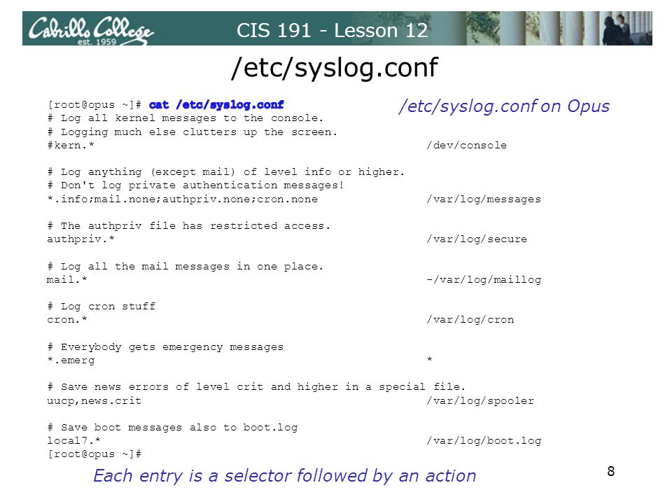 CIS 191 - Lesson 12 /etc/syslog.conf /etc/syslog.conf on Opus Each entry is a selector followed by an action 8