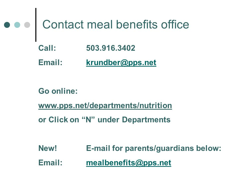 Contact meal benefits office Call:503.916.3402 Email:krundber@pps.netkrundber@pps.net Go online: www.pps.net/departments/nutrition or Click on N under Departments New!E-mail for parents/guardians below: Email:mealbenefits@pps.netmealbenefits@pps.net